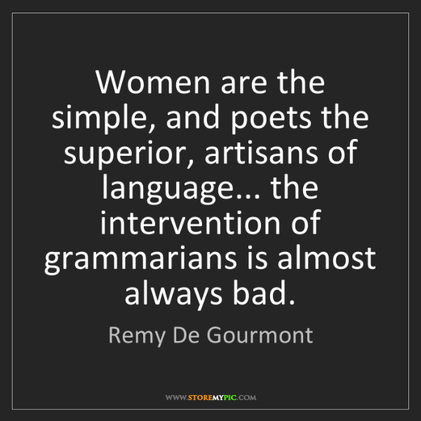 Remy De Gourmont: Women are the simple, and poets the superior, artisans...