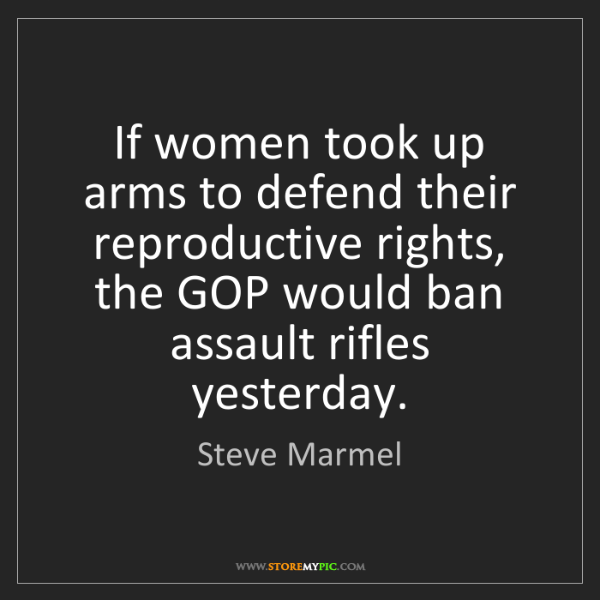 Steve Marmel: If women took up arms to defend their reproductive rights,...
