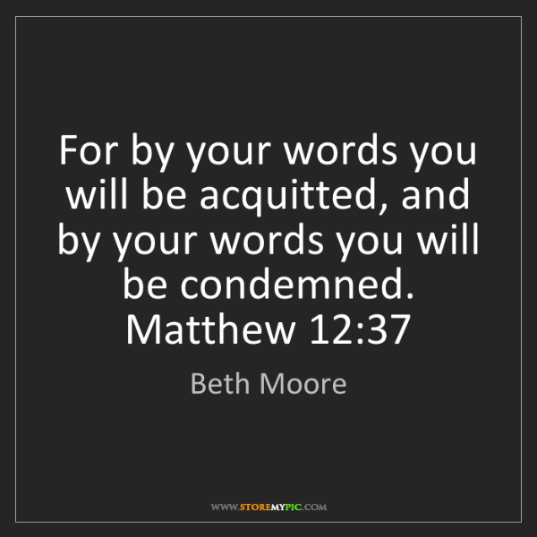 Beth Moore: For by your words you will be acquitted, and by your...