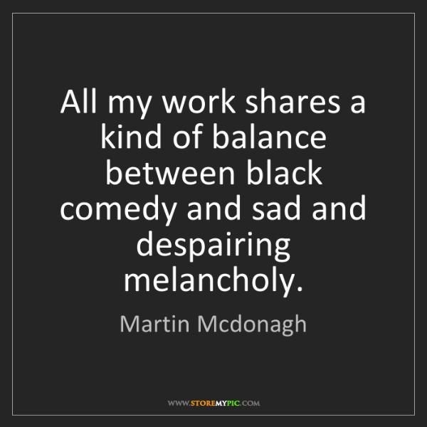 Martin Mcdonagh: All my work shares a kind of balance between black comedy...