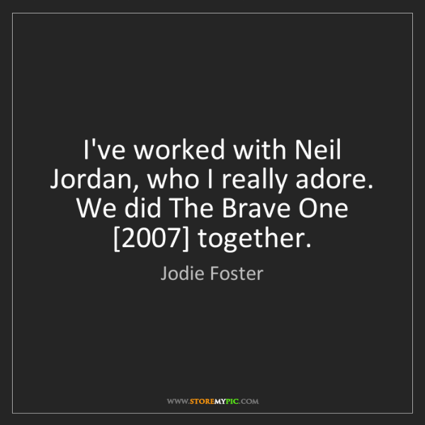 Jodie Foster: I've worked with Neil Jordan, who I really adore. We...