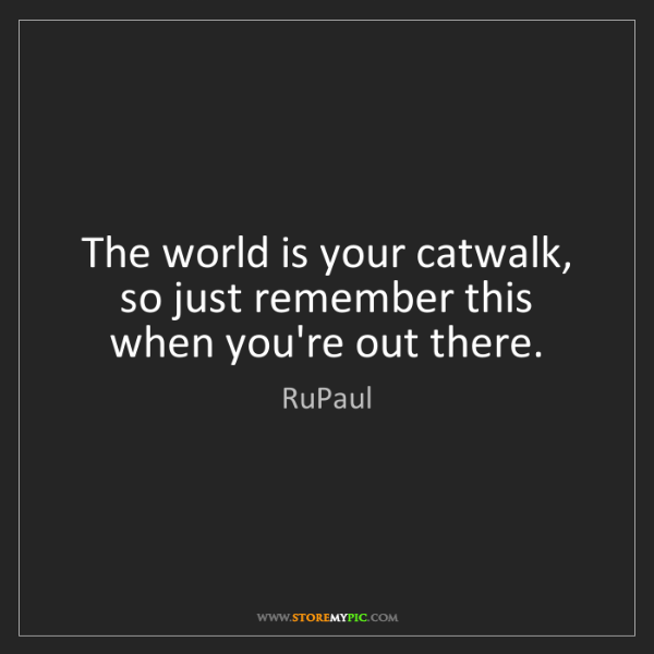 RuPaul: The world is your catwalk, so just remember this when...