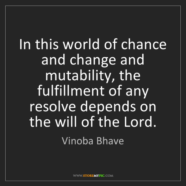 Vinoba Bhave: In this world of chance and change and mutability, the...