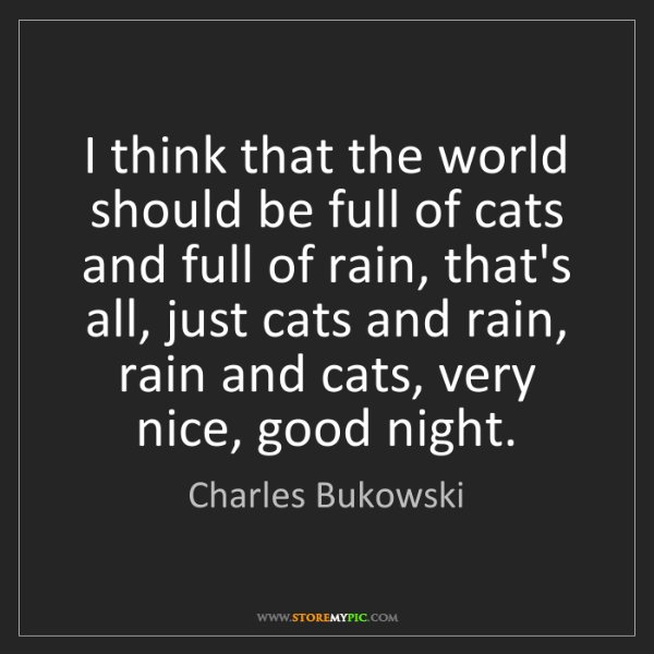 Charles Bukowski: I think that the world should be full of cats and full...