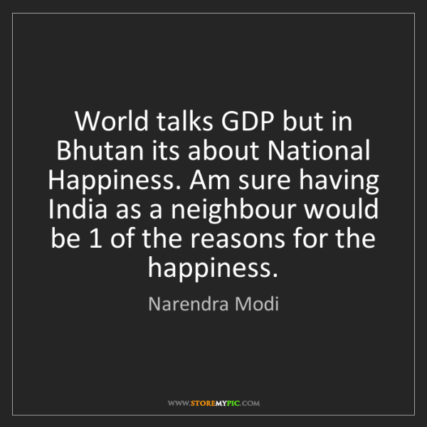 Narendra Modi: World talks GDP but in Bhutan its about National Happiness....
