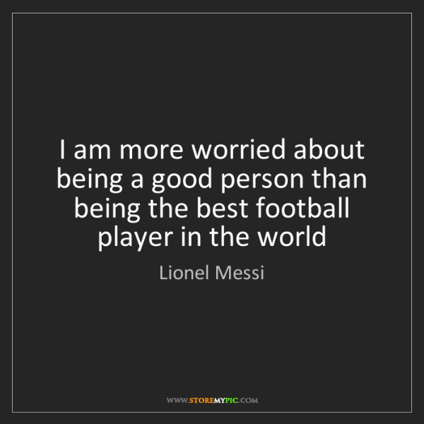 Lionel Messi: I am more worried about being a good person than being...