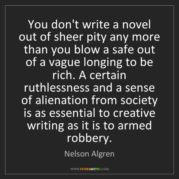 Nelson Algren: You don't write a novel out of sheer pity any more than...
