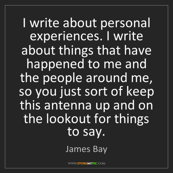 James Bay: I write about personal experiences. I write about things...