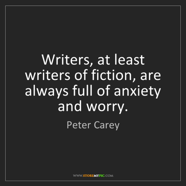 Peter Carey: Writers, at least writers of fiction, are always full...
