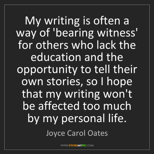 Joyce Carol Oates: My writing is often a way of 'bearing witness' for others...
