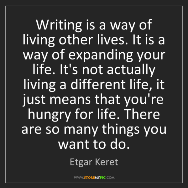 Etgar Keret: Writing is a way of living other lives. It is a way of...