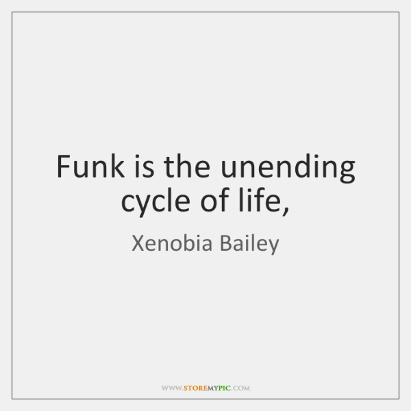 Funk is the unending cycle of life,