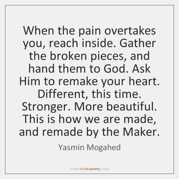 When the pain overtakes you, reach inside. Gather the broken pieces, and ...