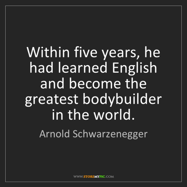 Arnold Schwarzenegger: Within five years, he had learned English and become...