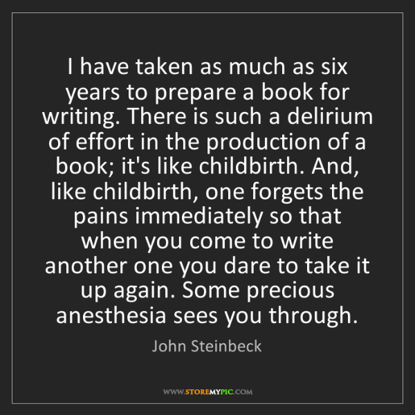 John Steinbeck: I have taken as much as six years to prepare a book for...