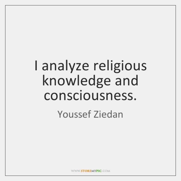 I analyze religious knowledge and consciousness.