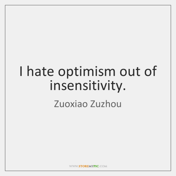 I hate optimism out of insensitivity.