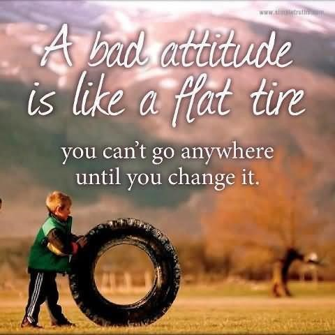 A bad attitude is like a flat tire picture