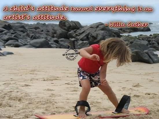 A childs attitude toward everything is an artists attitude
