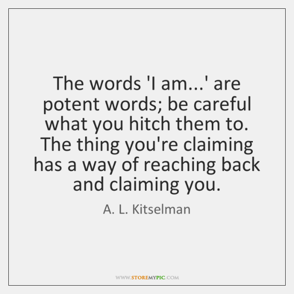 The words 'I am...' are potent words; be careful what you ...