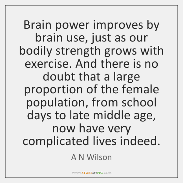 Brain power improves by brain use, just as our bodily strength grows ...