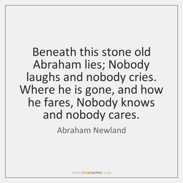 Beneath this stone old Abraham lies; Nobody laughs and nobody cries. Where ...