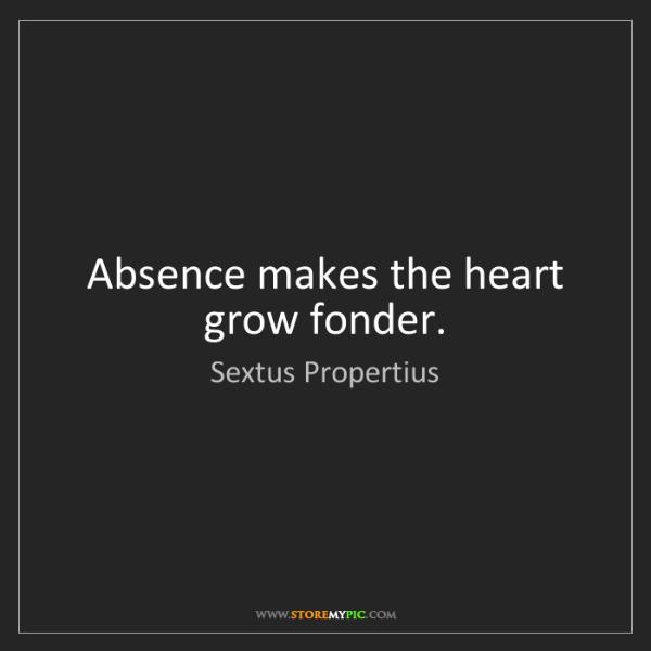 Sextus Propertius: Absence makes the heart grow fonder.