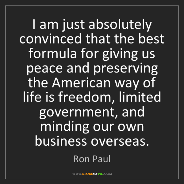 Ron Paul: I am just absolutely convinced that the best formula...