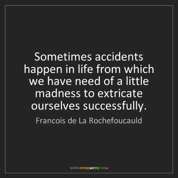 Francois de La Rochefoucauld: Sometimes accidents happen in life from which we have...