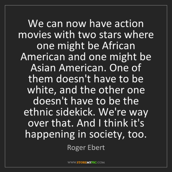 Roger Ebert: We can now have action movies with two stars where one...