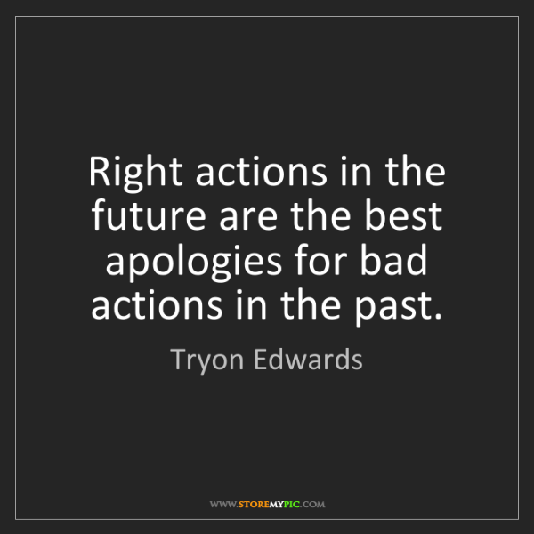 Tryon Edwards: Right actions in the future are the best apologies for...