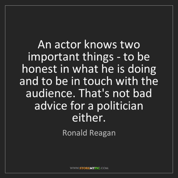Ronald Reagan: An actor knows two important things - to be honest in...