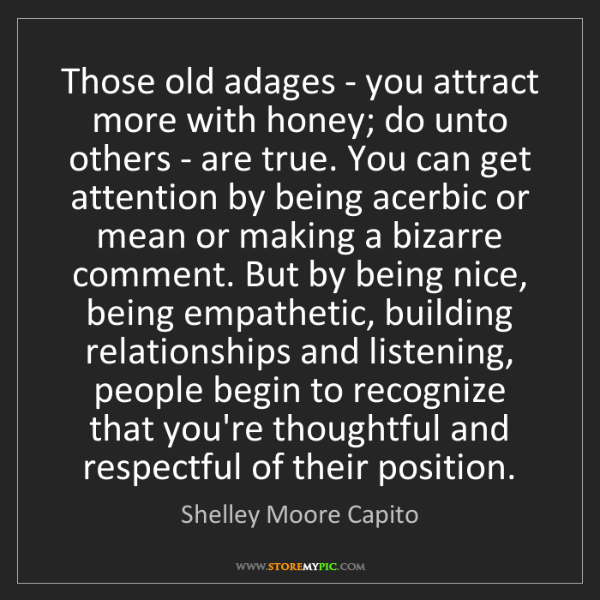 Shelley Moore Capito: Those old adages - you attract more with honey; do unto...