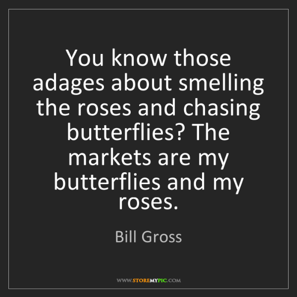Bill Gross: You know those adages about smelling the roses and chasing...