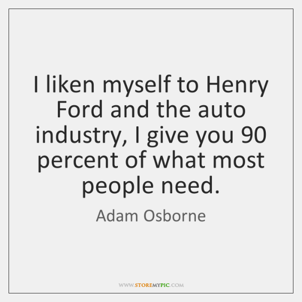 I liken myself to Henry Ford and the auto industry, I give ...