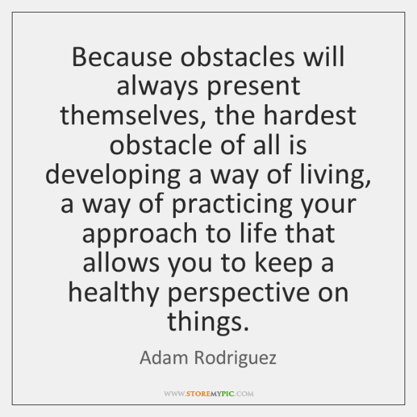 Because obstacles will always present themselves, the hardest obstacle of all is ...