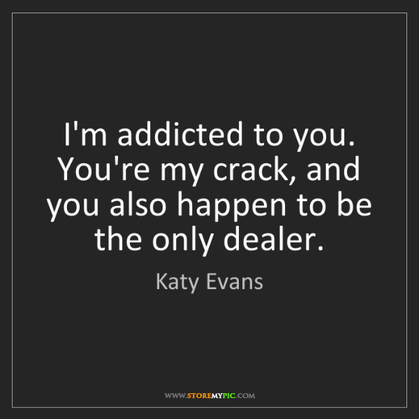 Katy Evans: I'm addicted to you. You're my crack, and you also happen...