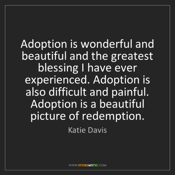 Katie Davis: Adoption is wonderful and beautiful and the greatest...