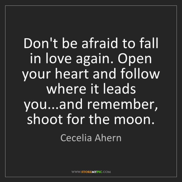Cecelia Ahern: Don't be afraid to fall in love again. Open your heart...