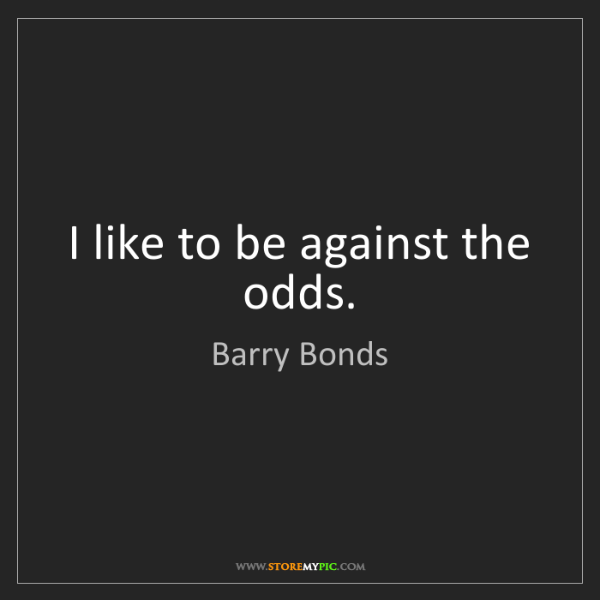 Barry Bonds: I like to be against the odds.