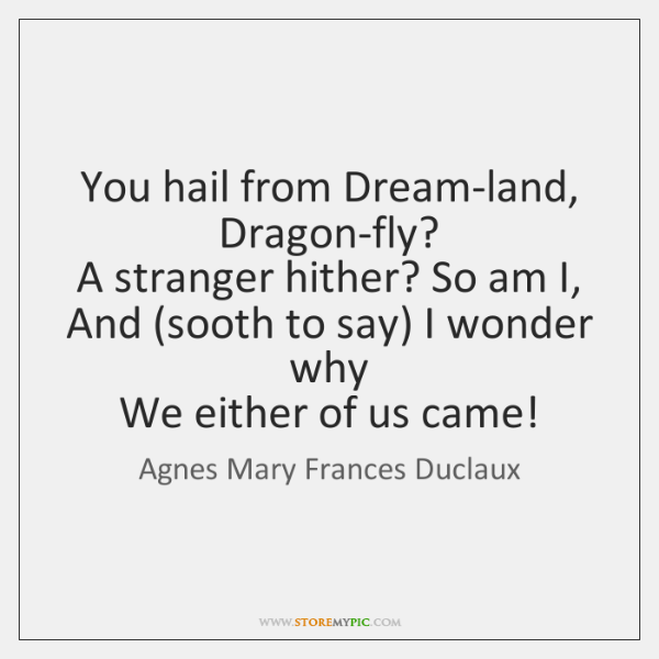 You hail from Dream-land, Dragon-fly?   A stranger hither? So am I,   And (...