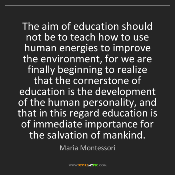 Maria Montessori: The aim of education should not be to teach how to use...