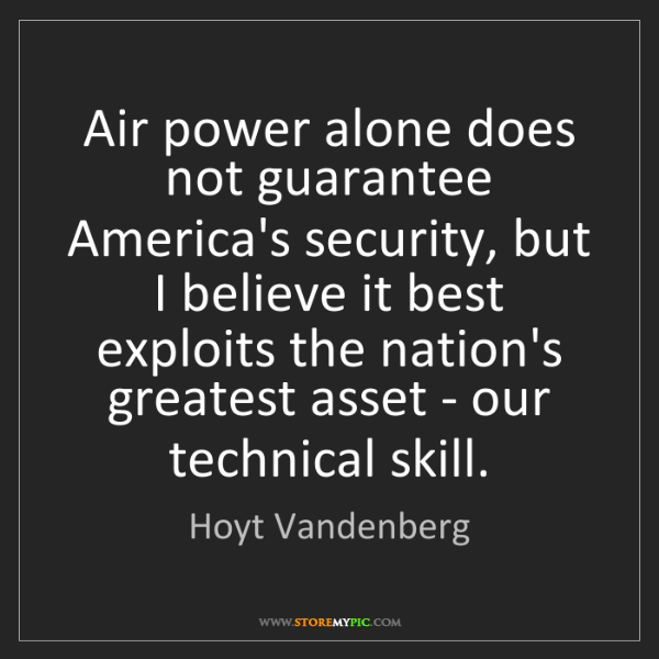 Hoyt Vandenberg: Air power alone does not guarantee America's security,...