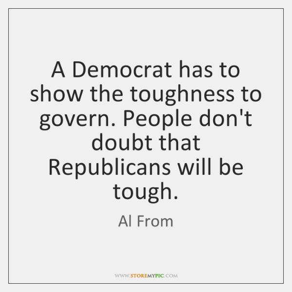 A Democrat has to show the toughness to govern. People don't doubt ...
