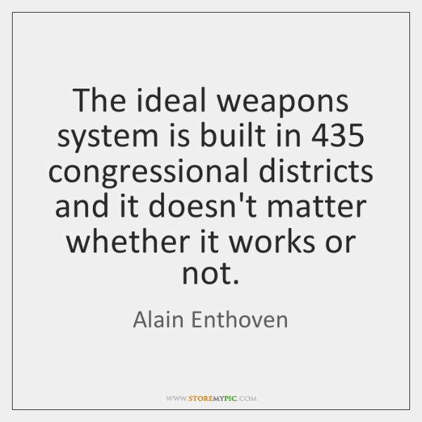 The ideal weapons system is built in 435 congressional districts and it doesn't ...