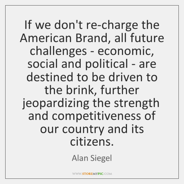 If we don't re-charge the American Brand, all future challenges - economic, ...