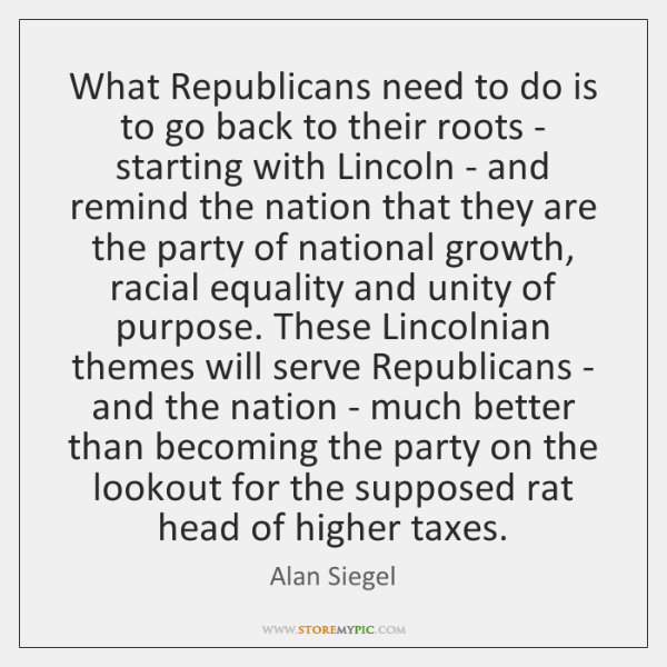 What Republicans need to do is to go back to their roots ...