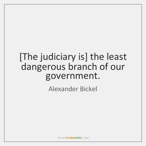 [The judiciary is] the least dangerous branch of our government.