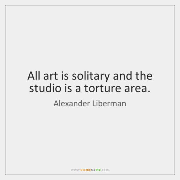 All art is solitary and the studio is a torture area.