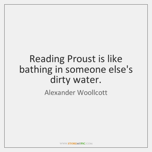 Reading Proust is like bathing in someone else's dirty water.